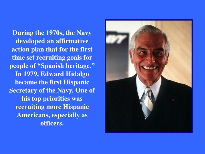 "During the 1970s, the Navy developed an affirmative action plan that for the first time set recruiting goals for people of ""Spanish heritage."""