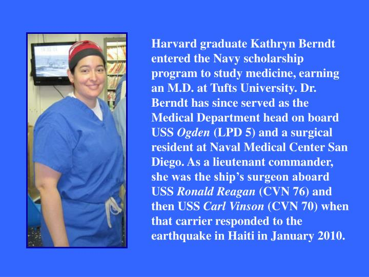 Harvard graduate Kathryn Berndt entered the Navy scholarship program to study medicine, earning an M.D. at Tufts University. Dr. Berndt has since served as the Medical Department head on board USS