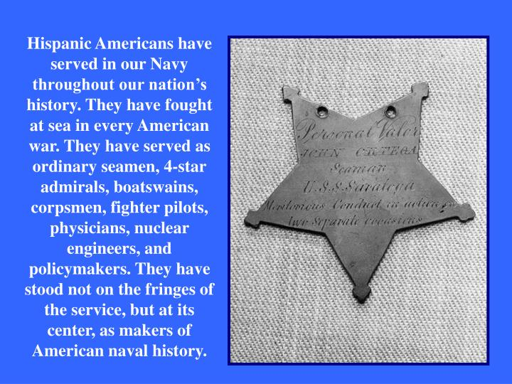 Hispanic Americans have served in our Navy throughout our nation's history. They have fought at sea in every American war. They have served as ordinary seamen, 4-star admirals, boatswains, corpsmen, fighter pilots, physicians, nuclear engineers, and policymakers. They have stood not on the fringes of the service, but at its center, as makers of American naval history.