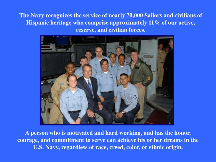 The Navy recognizes the service of nearly 70,000 Sailors and civilians of Hispanic heritage who comprise approximately 11% of our active, reserve, and civilian forces.