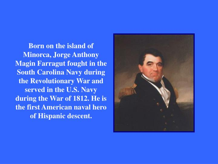 Born on the island of Minorca, Jorge Anthony Magin Farragut fought in the South Carolina Navy during the Revolutionary War and served in the U.S. Navy during the War of 1812. He is the first American naval hero of Hispanic descent.
