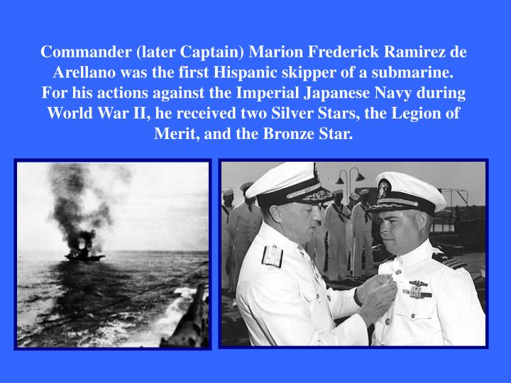 Commander (later Captain) Marion Frederick Ramirez de Arellano was the first Hispanic skipper of a submarine. For his actions against the Imperial Japanese Navy during World War II, he received two Silver Stars, the Legion of Merit, and the Bronze Star.