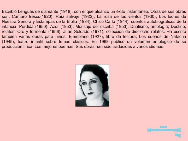 Escribi Lenguas de diamante (1918), con el que alcanz un xito instantneo. Otras de sus obras son: Cntaro fresco(1920); Raz salvaje (1922); La rosa de los vientos (1930); Los loores de Nuestra Seora y Estampas de la Biblia (1934); Chico Carlo (1944), cuentos autobiogrficos de la infancia; Perdida (1950); Azor (1953); Mensaje del escriba (1953); Dualismo, antologa; Destino, relatos; Oro y tormenta (1956); Juan Soldado (1971), coleccin de dieciocho relatos. Ha escrito tambin varias obras para nios: Ejemplario (1927), libro de lectura; Los sueos de Natacha (1945), teatro infantil sobre temas clsicos. En 1968 public un volumen antolgico de su produccin lrica: Los mejores poemas. Sus obras han sido traducidas a varios idiomas.