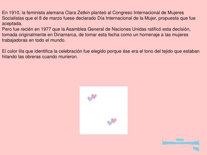 En 1910, la feminista alemana Clara Zetkin plante al Congreso Internacional de Mujeres Socialistas que el 8 de marzo fuese declarado Da Internacional de la Mujer, propuesta que fue aceptada.