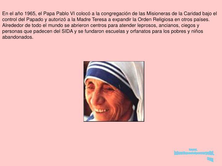 En el año 1965, el Papa Pablo VI colocó a la congregación de las Misioneras de la Caridad bajo el control del Papado y autorizó a la Madre Teresa a expandir la