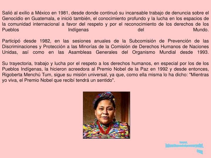 Salió al exilio a México en 1981, desde donde continuó su incansable trabajo de denuncia sobre el Genocidio en Guatemala, e inició también, el conocimiento profundo y la lucha en los espacios de la comunidad internacional a favor del respeto y por el reconocimiento de los derechos de los Pueblos