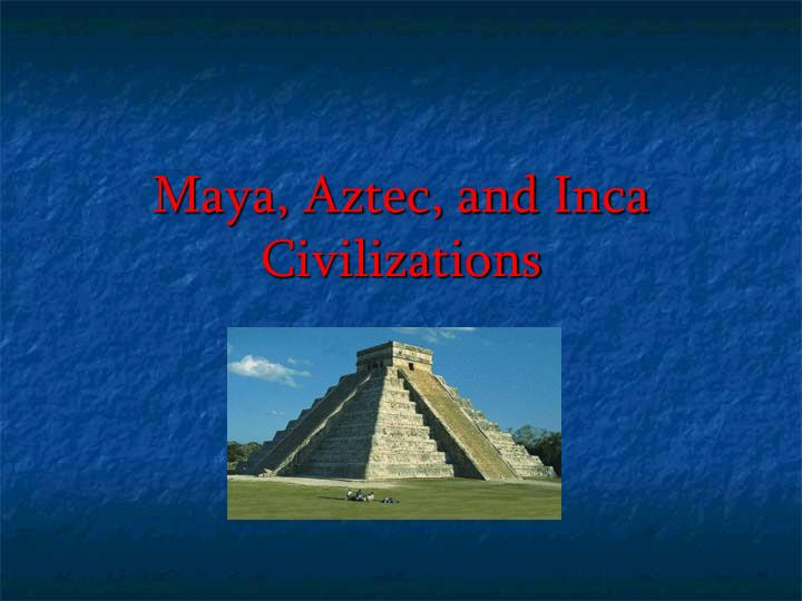 Maya aztec and inca civilizations