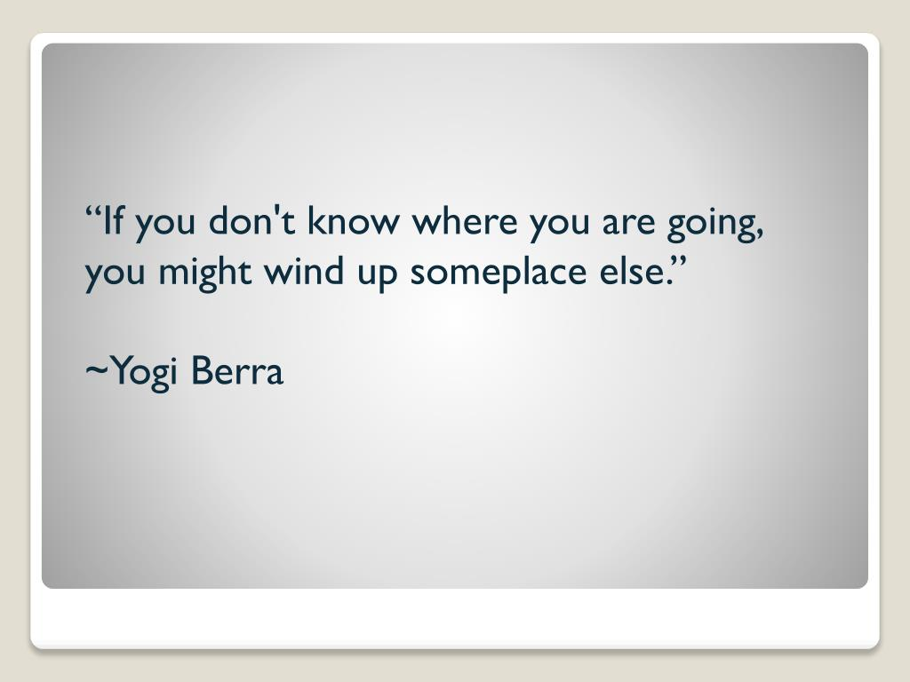 """If you don't know where you are going, you might wind up someplace else."""