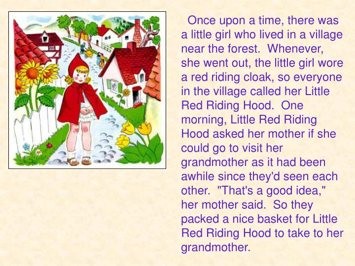 "Once upon a time, there was a little girl who lived in a village near the forest.  Whenever, she went out, the little girl wore a red riding cloak, so everyone in the village called her Little Red Riding Hood.  One morning, Little Red Riding Hood asked her mother if she could go to visit her grandmother as it had been awhile since they'd seen each other.  ""That's a good idea,"" her mother said.  So they packed a nice basket for Little Red Riding Hood to take to her grandmother."