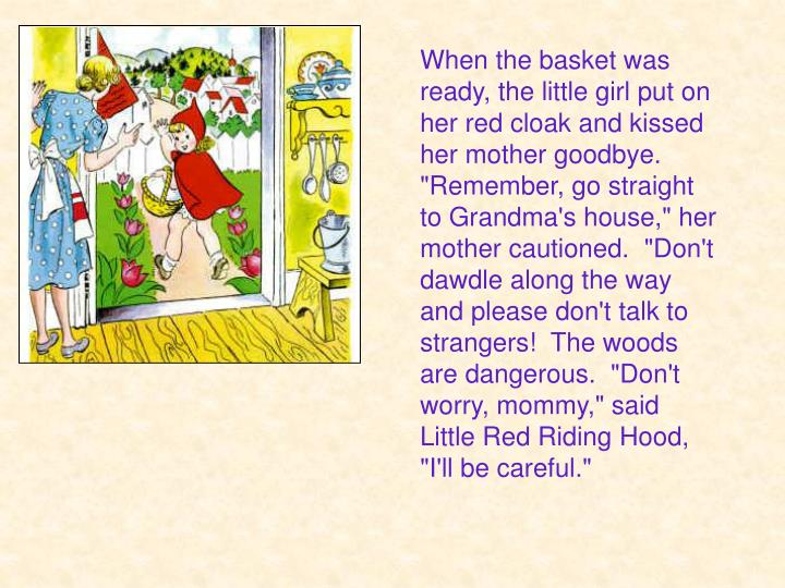 "When the basket was ready, the little girl put on her red cloak and kissed her mother goodbye. ""Remember, go straight to Grandma's house,"" her mother cautioned.  ""Don't dawdle along the way and please don't talk to strangers!  The woods are dangerous.  ""Don't worry, mommy,"" said Little Red Riding Hood, ""I'll be careful."""