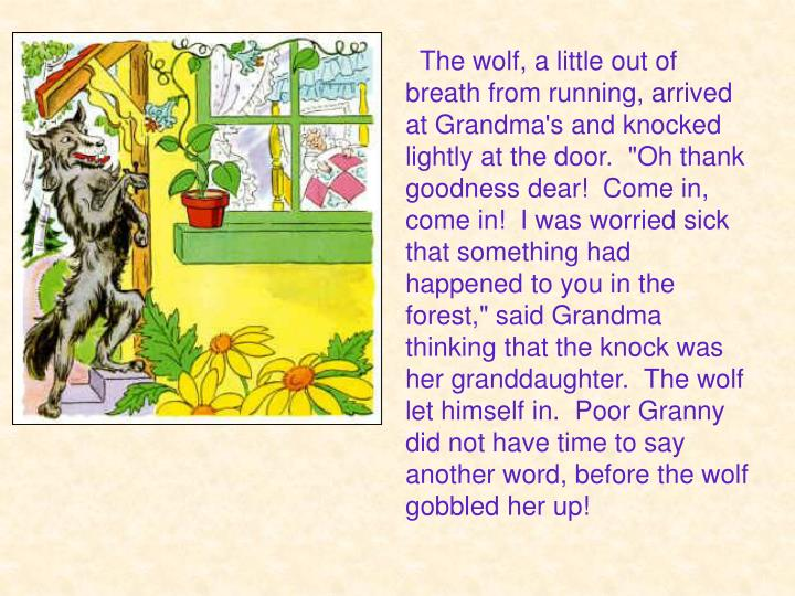 "The wolf, a little out of breath from running, arrived at Grandma's and knocked lightly at the door.  ""Oh thank goodness dear!  Come in, come in!  I was worried sick that something had happened to you in the forest,"" said Grandma thinking that the knock was her granddaughter.  The wolf let himself in.  Poor Granny did not have time to say another word, before the wolf gobbled her up!"