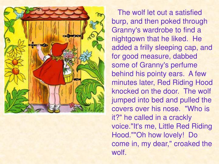 "The wolf let out a satisfied burp, and then poked through Granny's wardrobe to find a nightgown that he liked.  He added a frilly sleeping cap, and for good measure, dabbed some of Granny's perfume behind his pointy ears.  A few minutes later, Red Riding Hood knocked on the door.  The wolf jumped into bed and pulled the covers over his nose.  ""Who is it?"" he called in a crackly voice.""It's me, Little Red Riding Hood.""""Oh how lovely!  Do come in, my dear,"" croaked the wolf."