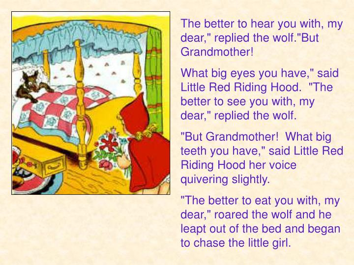 "The better to hear you with, my dear,"" replied the wolf.""But Grandmother!"
