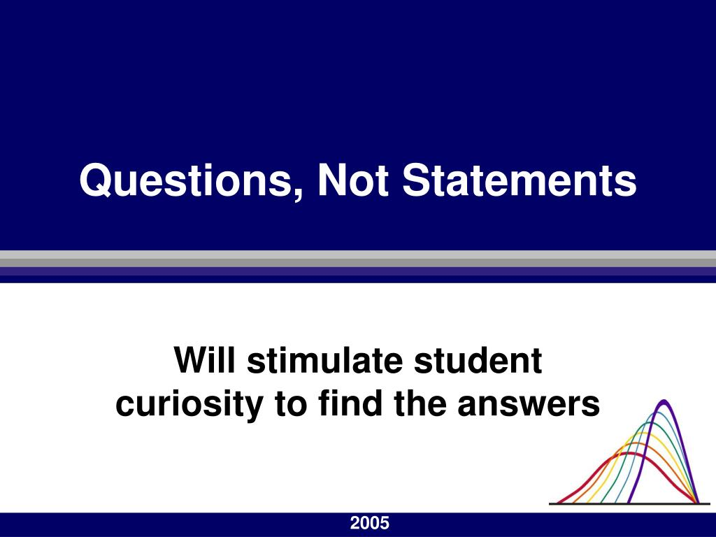 Questions, Not Statements