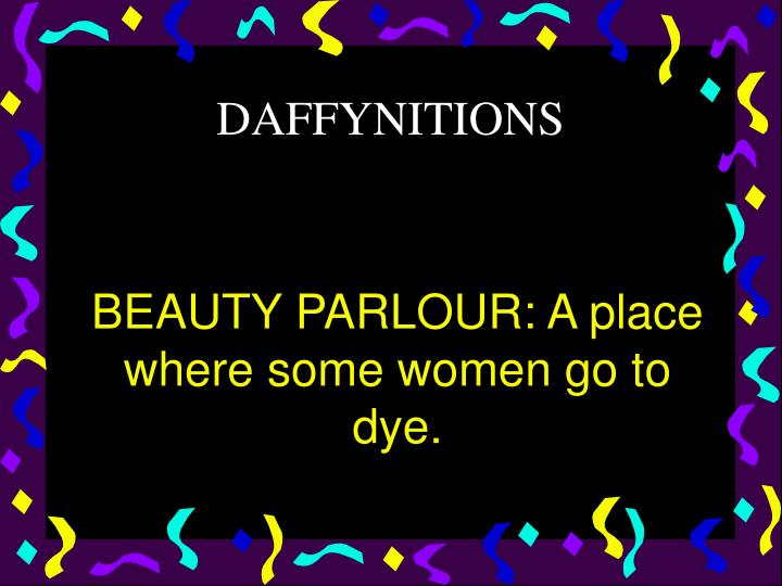 BEAUTY PARLOUR: A place where some women go to dye.
