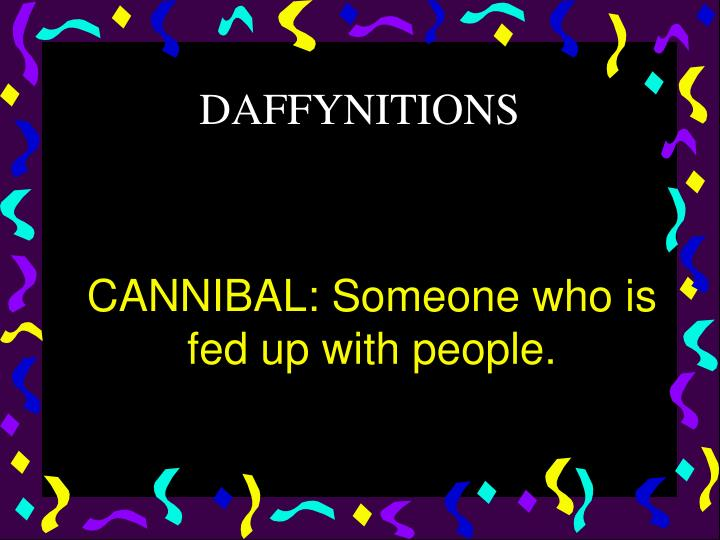 CANNIBAL: Someone who is fed up with people.