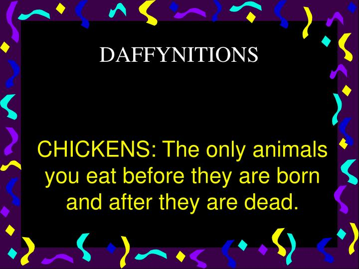 CHICKENS: The only animals you eat before they are born and after they are dead.