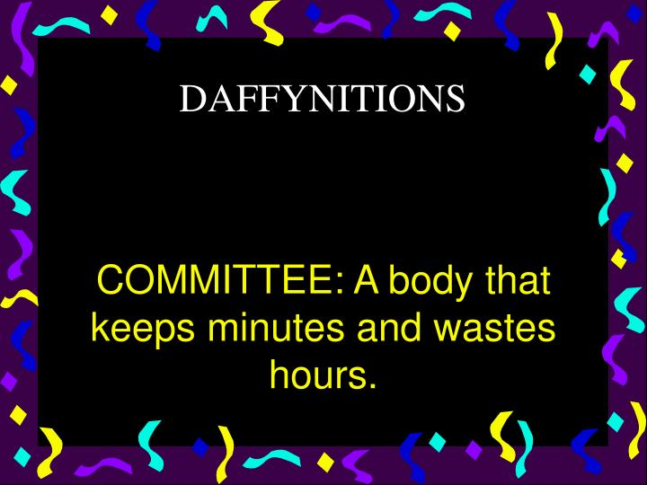 COMMITTEE: A body that keeps minutes and wastes hours.