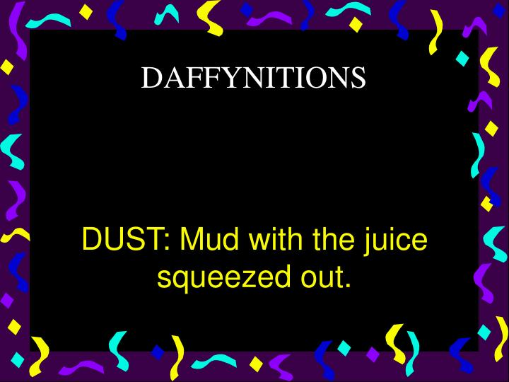 DUST: Mud with the juice squeezed out.
