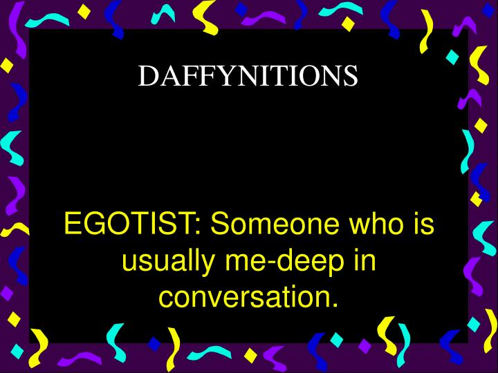 EGOTIST: Someone who is usually me-deep in conversation.