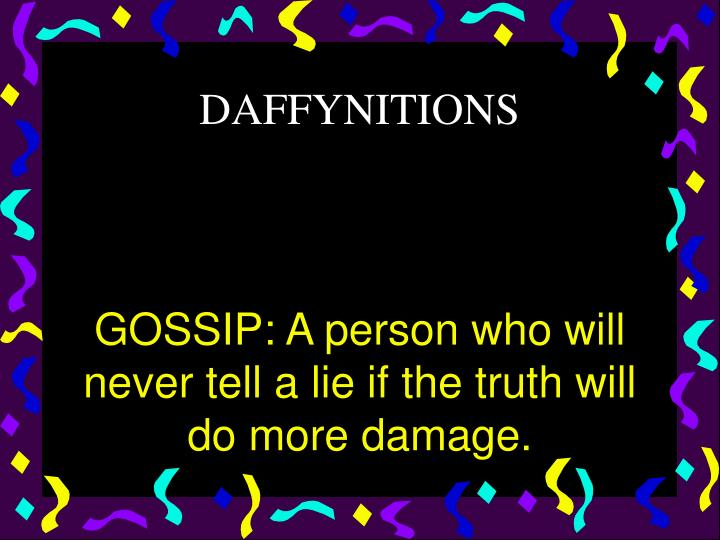 GOSSIP: A person who will never tell a lie if the truth will do more damage.
