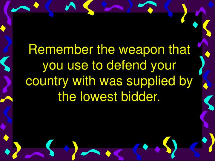 Remember the weapon that you use to defend your country with was supplied by the lowest bidder.