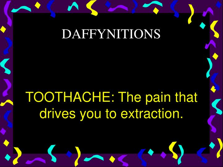 TOOTHACHE: The pain that drives you to extraction.