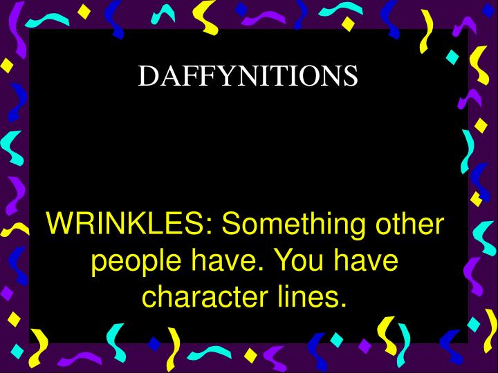WRINKLES: Something other people have. You have character lines.
