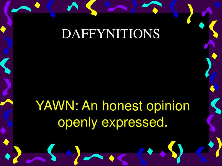 YAWN: An honest opinion openly expressed.