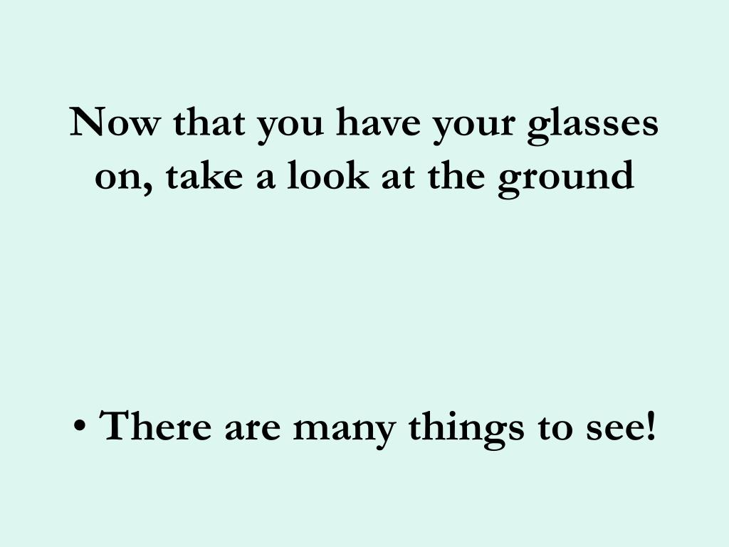 Now that you have your glasses on, take a look at the ground