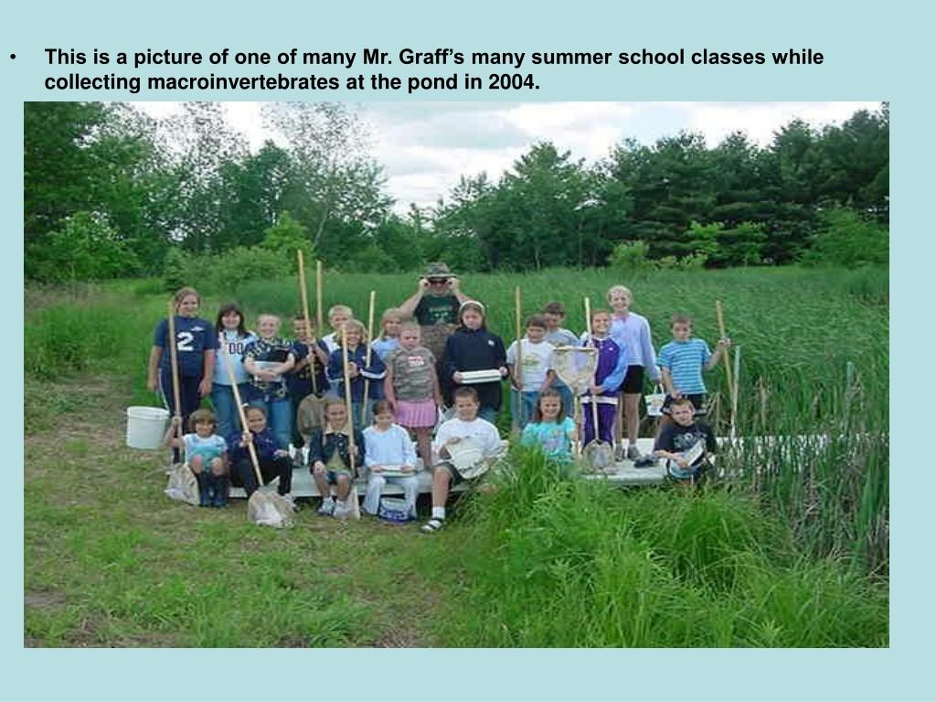 This is a picture of one of many Mr. Graff's many summer school classes while collecting macroinvertebrates at the pond in 2004.