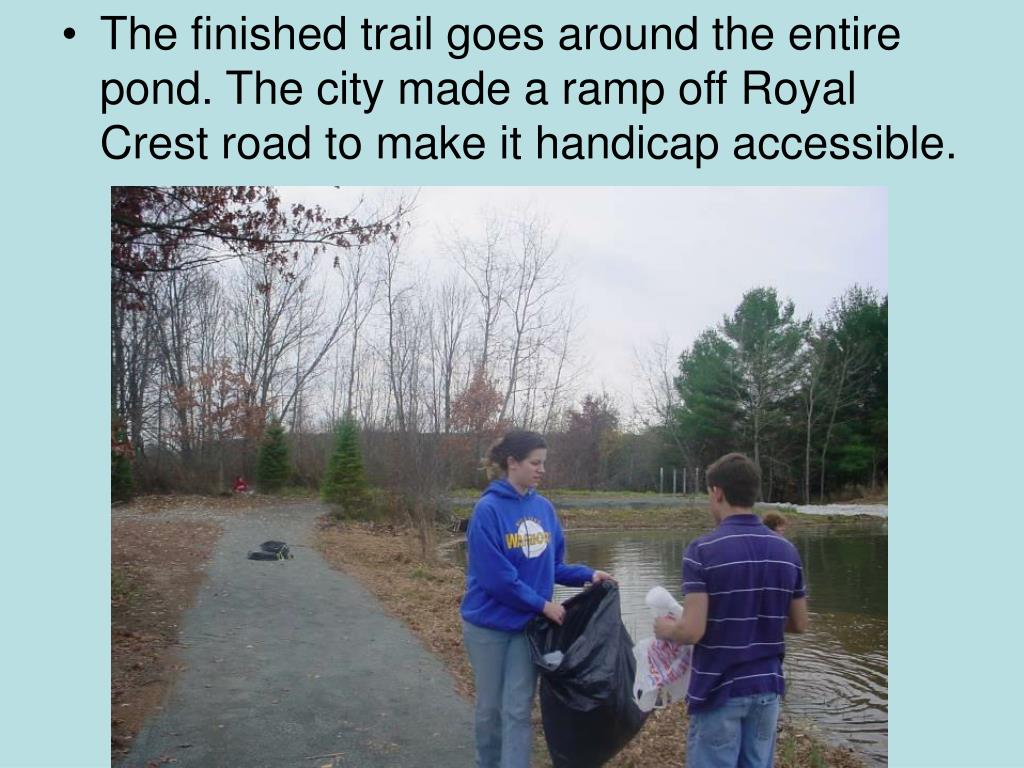 The finished trail goes around the entire pond. The city made a ramp off Royal Crest road to make it handicap accessible.