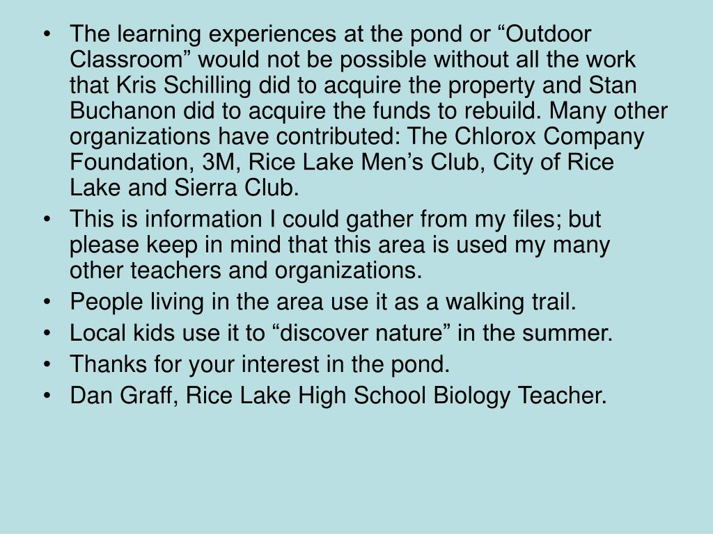 "The learning experiences at the pond or ""Outdoor Classroom"" would not be possible without all the work that Kris Schilling did to acquire the property and Stan Buchanon did to acquire the funds to rebuild. Many other organizations have contributed: The Chlorox Company Foundation, 3M, Rice Lake Men's Club, City of Rice Lake and Sierra Club."