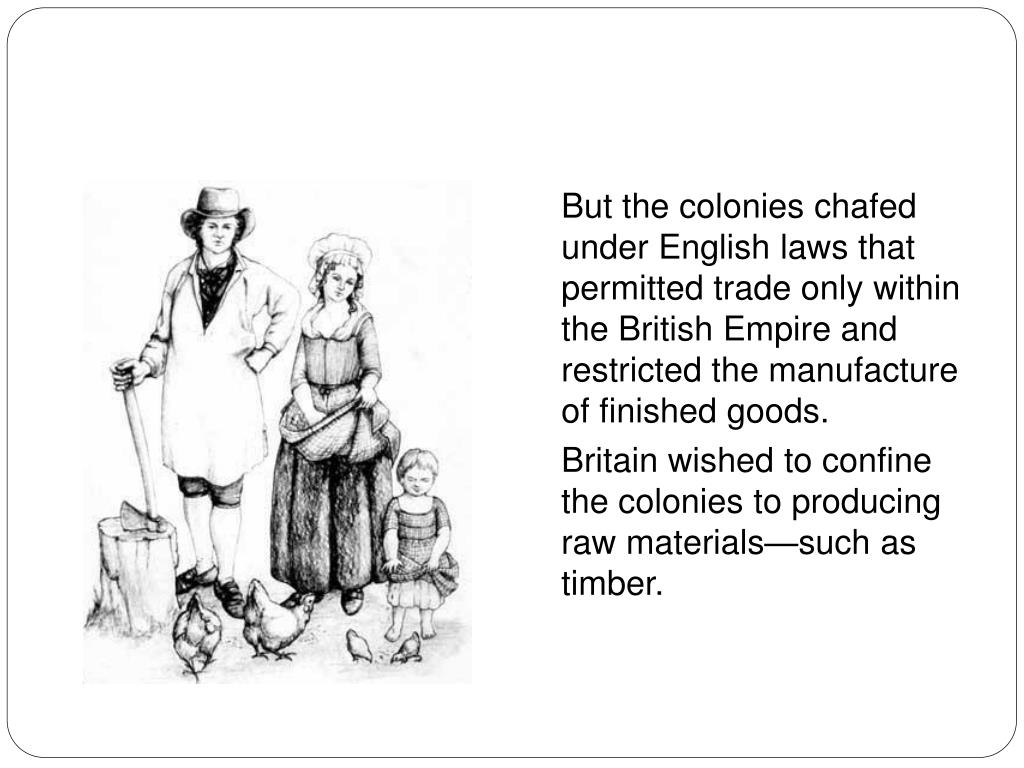 But the colonies chafed under English laws that permitted trade only within the British Empire and restricted the manufacture of finished goods.