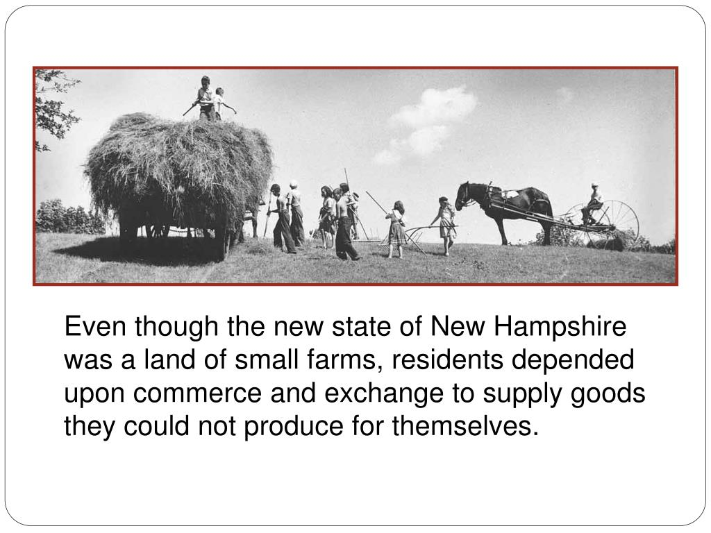 Even though the new state of New Hampshire was a land of small farms, residents depended upon commerce and exchange to supply goods they could not produce for themselves.