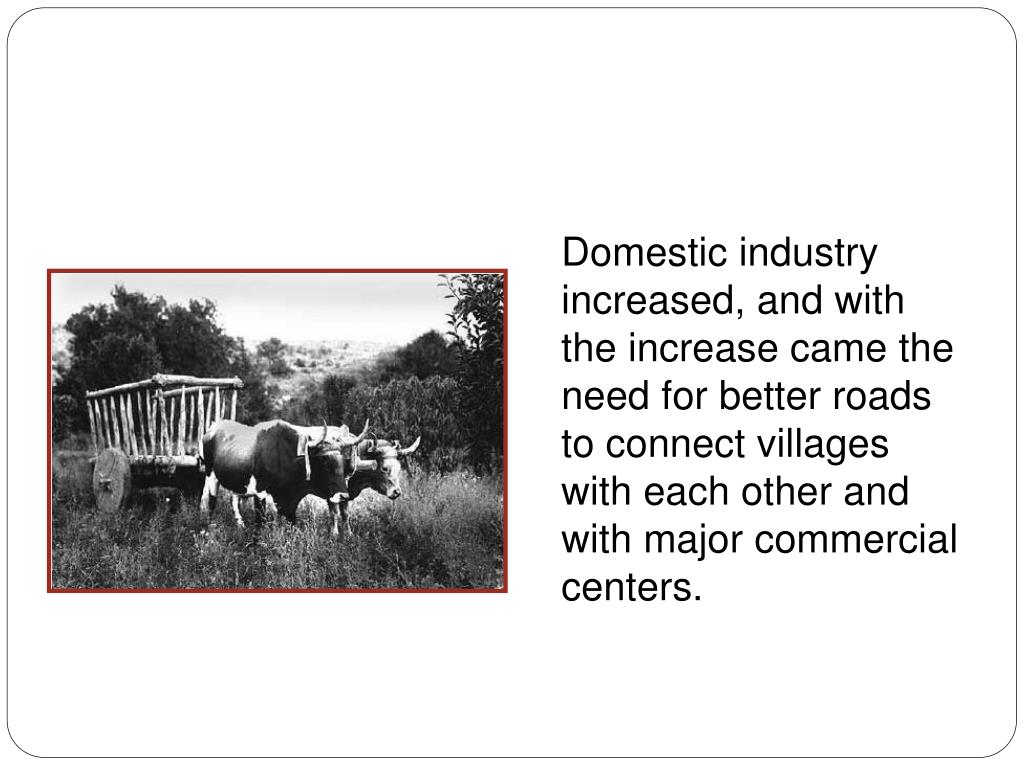 Domestic industry increased, and with the increase came the need for better roads to connect villages with each other and with major commercial centers.