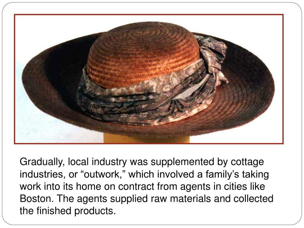 Gradually, local industry was supplemented by cottage industries, or outwork, which involved a familys taking work into its home on contract from agents in cities like Boston. The agents supplied raw materials and collected the finished products.