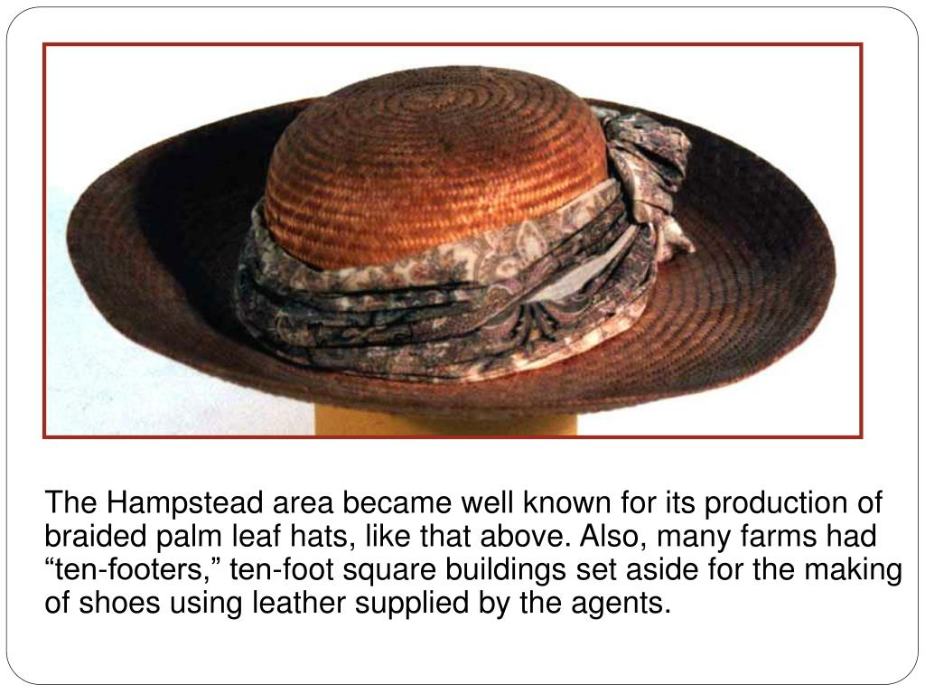 The Hampstead area became well known for its production of braided palm leaf hats, like that above. Also, many farms had ten-footers, ten-foot square buildings set aside for the making of shoes using leather supplied by the agents.