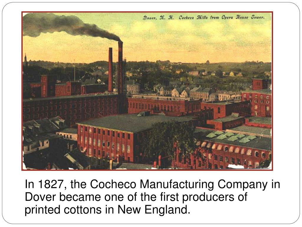 In 1827, the Cocheco Manufacturing Company in Dover became one of the first producers of printed cottons in New England.
