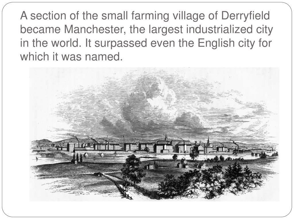 A section of the small farming village of Derryfield became Manchester, the largest industrialized city in the world. It surpassed even the English city for which it was named.