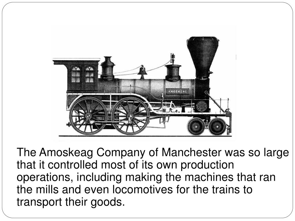The Amoskeag Company of Manchester was so large that it controlled most of its own production operations, including making the machines that ran the mills and even locomotives for the trains to transport their goods.
