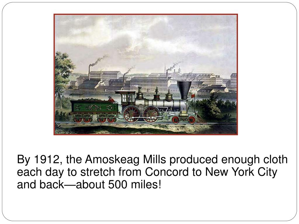 By 1912, the Amoskeag Mills produced enough cloth each day to stretch from Concord to New York City and backabout 500 miles!