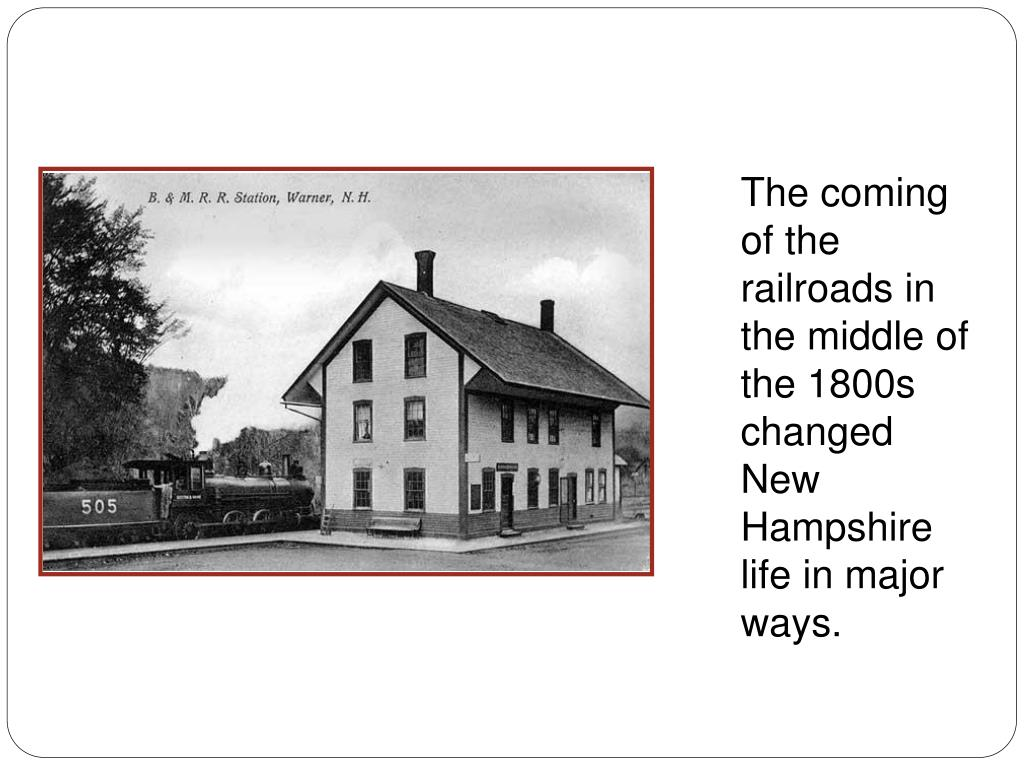 The coming of the railroads in the middle of the 1800s changed New Hampshire life in major ways.