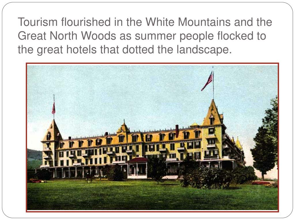 Tourism flourished in the White Mountains and the Great North Woods as summer people flocked to the great hotels that dotted the landscape.