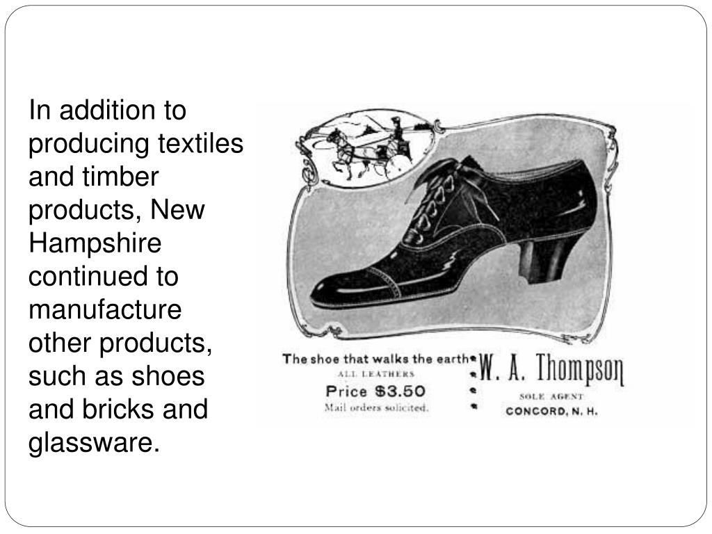 In addition to producing textiles and timber products, New Hampshire continued to manufacture other products, such as shoes and bricks and glassware.