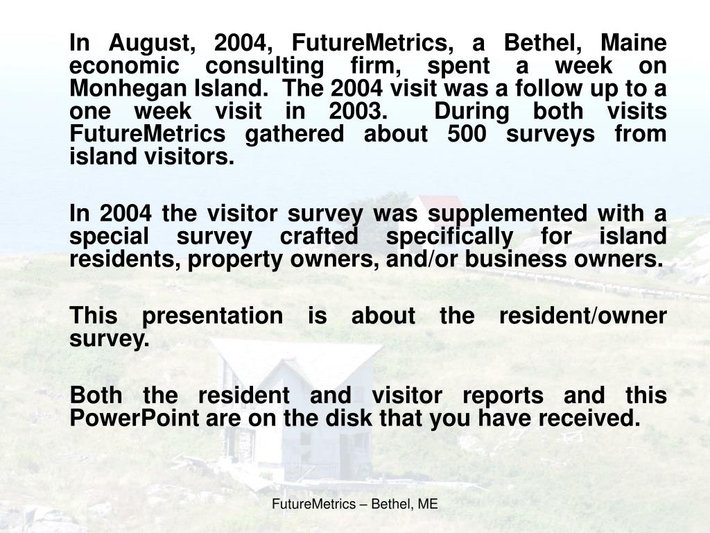 In August, 2004, FutureMetrics, a Bethel, Maine economic consulting firm, spent a week on Monhegan Island.  The 2004 visit was a follow up to a one week visit in 2003.  During both visits FutureMetrics gathered about 500 surveys from island visitors.
