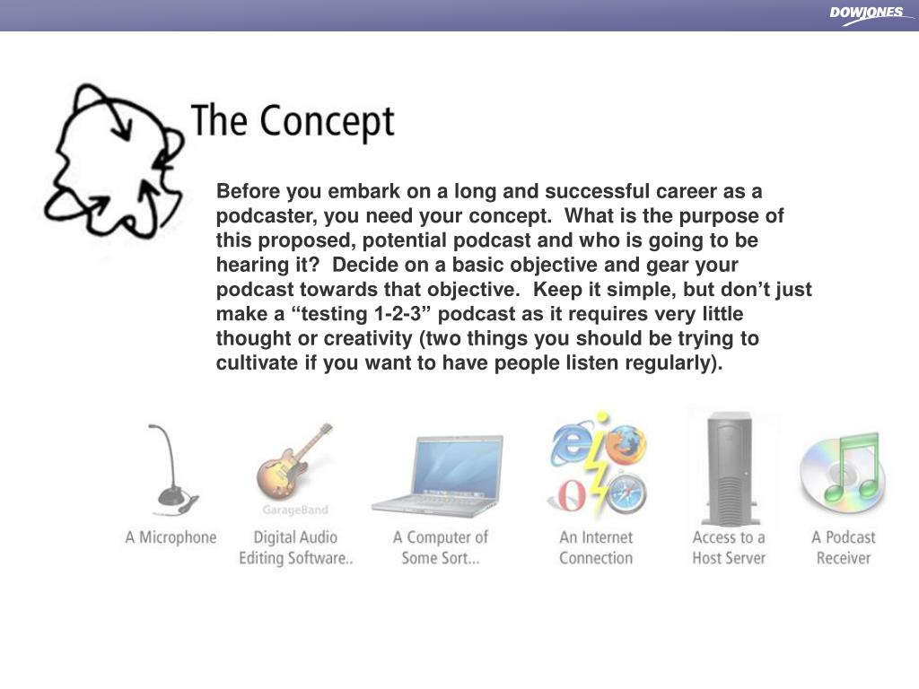 """Before you embark on a long and successful career as a podcaster, you need your concept.  What is the purpose of this proposed, potential podcast and who is going to be hearing it?  Decide on a basic objective and gear your podcast towards that objective.  Keep it simple, but don't just make a """"testing 1-2-3"""" podcast as it requires very little thought or creativity (two things you should be trying to cultivate if you want to have people listen regularly)."""