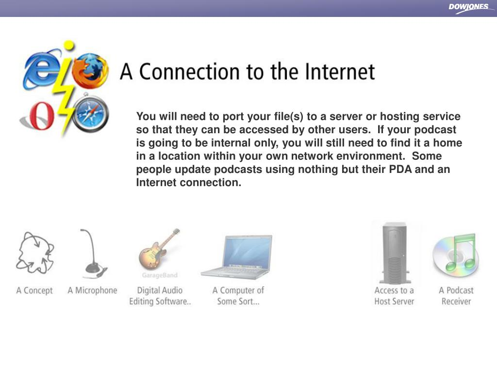 You will need to port your file(s) to a server or hosting service so that they can be accessed by other users.  If your podcast is going to be internal only, you will still need to find it a home in a location within your own network environment.  Some people update podcasts using nothing but their PDA and an Internet connection.