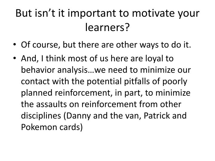 But isn't it important to motivate your learners?