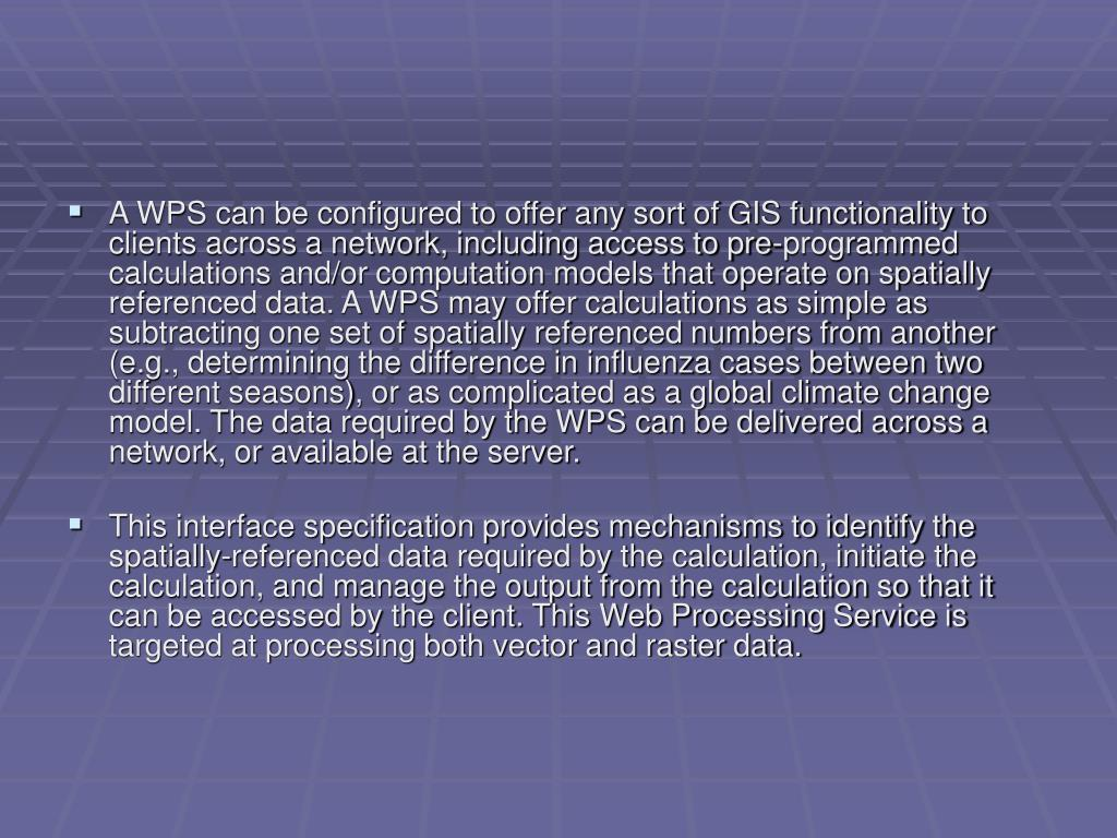 A WPS can be configured to offer any sort of GIS functionality to clients across a network, including access to pre-programmed calculations and/or computation models that operate on spatially referenced data. A WPS may offer calculations as simple as subtracting one set of spatially referenced numbers from another (e.g., determining the difference in influenza cases between two different seasons), or as complicated as a global climate change model. The data required by the WPS can be delivered across a network, or available at the server.